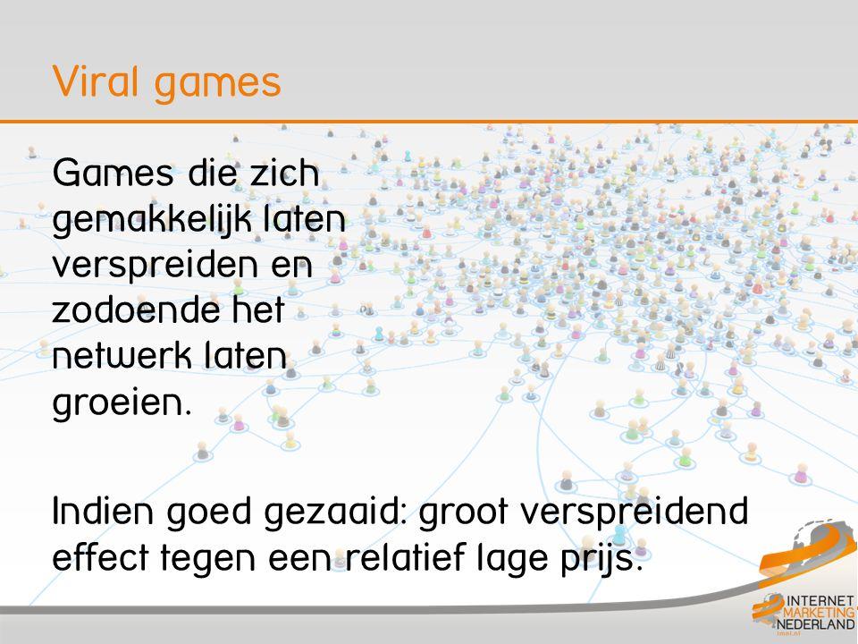 Viral games Games die zich gemakkelijk laten verspreiden en zodoende het netwerk laten groeien. Indien goed gezaaid: groot verspreidend effect tegen e