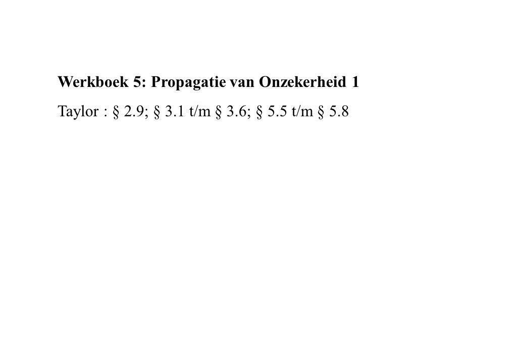 Werkboek 5: Propagatie van Onzekerheid 1 Taylor : § 2.9; § 3.1 t/m § 3.6; § 5.5 t/m § 5.8