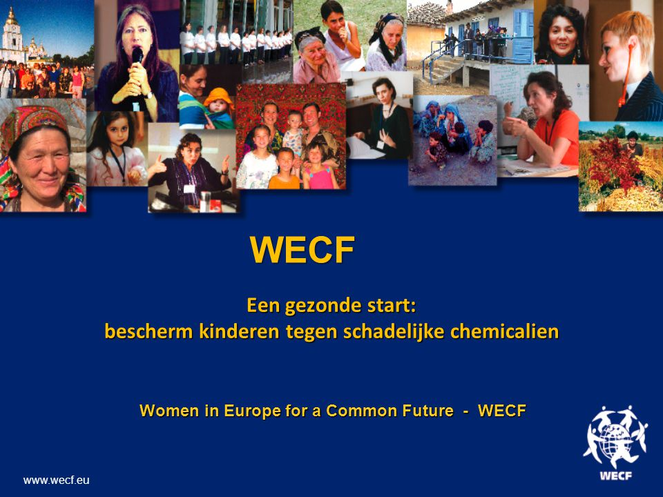 Een gezonde start: bescherm kinderen tegen schadelijke chemicalien Women in Europe for a Common Future - WECF Women in Europe for a Common Future - WECF www.wecf.eu WECF