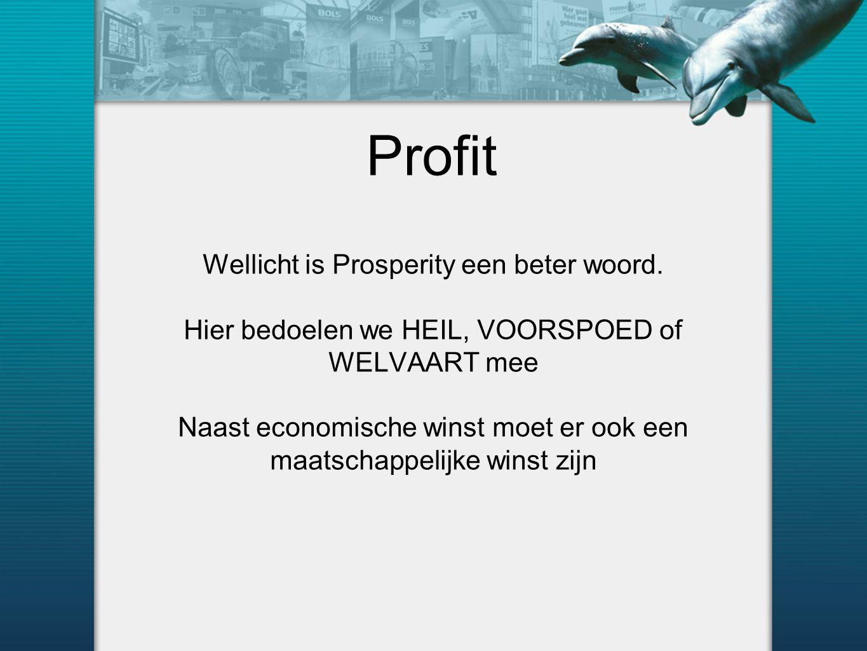 Profit Wellicht is Prosperity een beter woord. Hier bedoelen we HEIL, VOORSPOED of WELVAART mee Naast economische winst moet er ook een maatschappelij