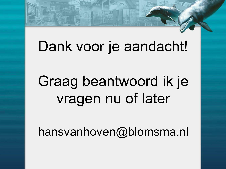 Dank voor je aandacht! Graag beantwoord ik je vragen nu of later hansvanhoven@blomsma.nl