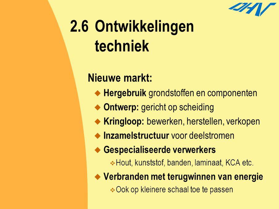 2.6Ontwikkelingen techniek Nieuwe markt:  Hergebruik grondstoffen en componenten  Ontwerp: gericht op scheiding  Kringloop: bewerken, herstellen, v
