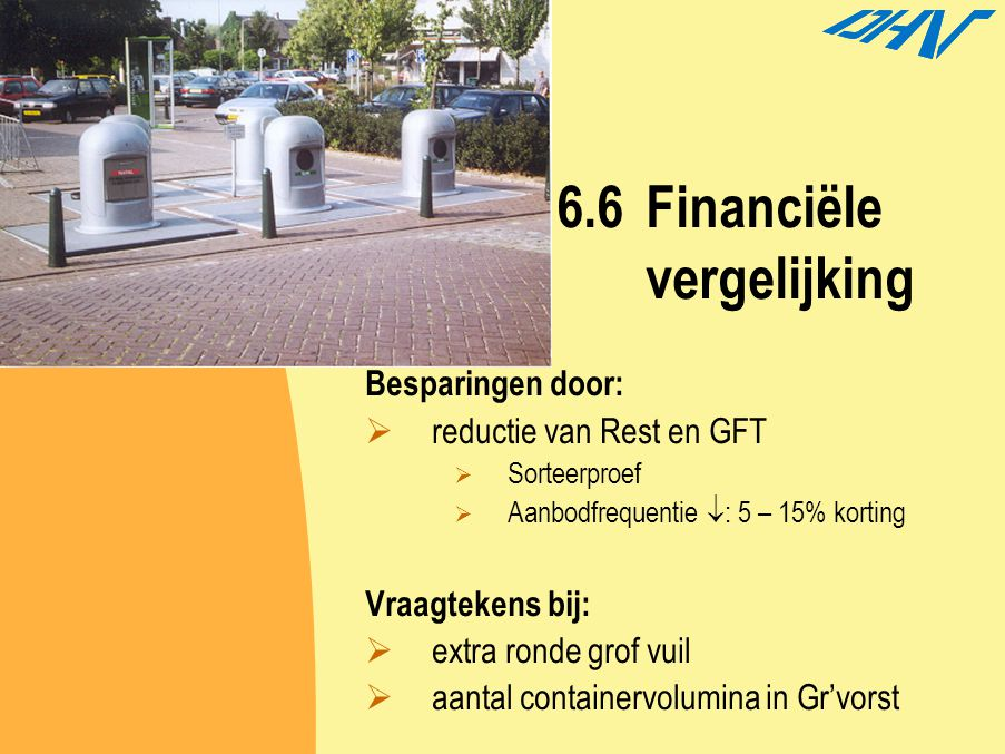 6.6Financiële vergelijking Besparingen door:  reductie van Rest en GFT  Sorteerproef  Aanbodfrequentie  : 5 – 15% korting Vraagtekens bij:  extra
