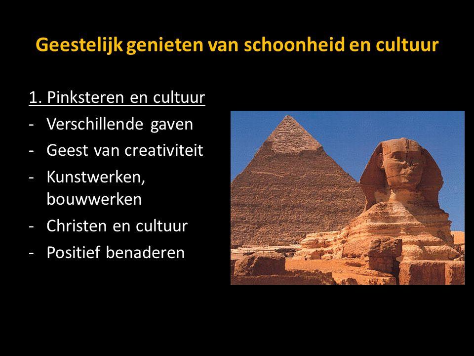Geestelijk genieten van schoonheid en cultuur 1. Pinksteren en cultuur -Verschillende gaven -Geest van creativiteit -Kunstwerken, bouwwerken -Christen
