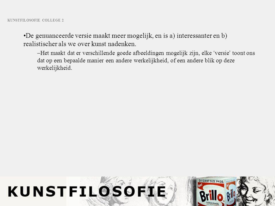 KUNSTFILOSOFIE COLLEGE 2 De genuanceerde versie maakt meer mogelijk, en is a) interessanter en b) realistischer als we over kunst nadenken. –Het maakt
