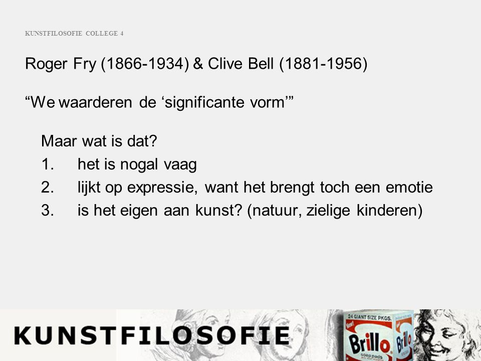 KUNSTFILOSOFIE COLLEGE 4 Roger Fry (1866-1934) & Clive Bell (1881-1956) We waarderen de 'significante vorm' Maar wat is dat.
