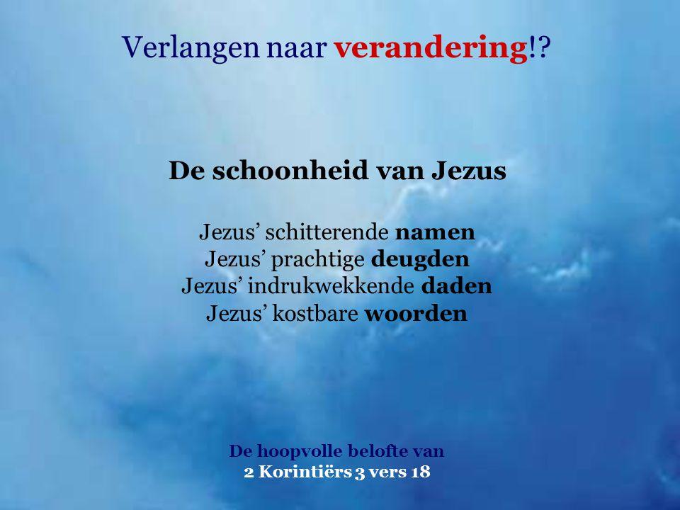 Verlangen naar verandering!? De hoopvolle belofte van 2 Korintiërs 3 vers 18 De schoonheid van Jezus Jezus' schitterende namen Jezus' prachtige deugde