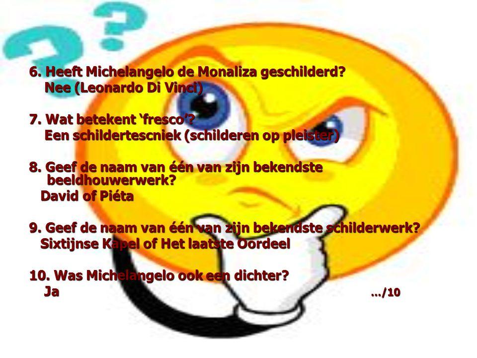 6. Heeft Michelangelo de Monaliza geschilderd? Nee (Leonardo Di Vinci) Nee (Leonardo Di Vinci) 7. Wat betekent 'fresco'? Een schildertescniek (schilde