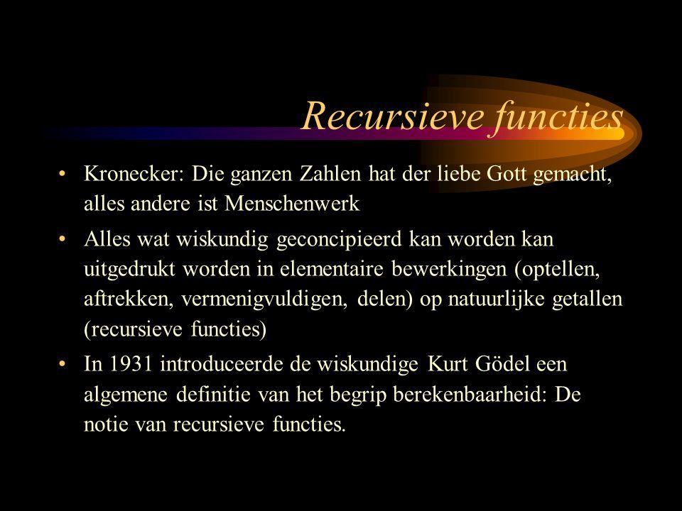 Recursieve functies Kronecker: Die ganzen Zahlen hat der liebe Gott gemacht, alles andere ist Menschenwerk Alles wat wiskundig geconcipieerd kan worden kan uitgedrukt worden in elementaire bewerkingen (optellen, aftrekken, vermenigvuldigen, delen) op natuurlijke getallen (recursieve functies) In 1931 introduceerde de wiskundige Kurt Gödel een algemene definitie van het begrip berekenbaarheid: De notie van recursieve functies.