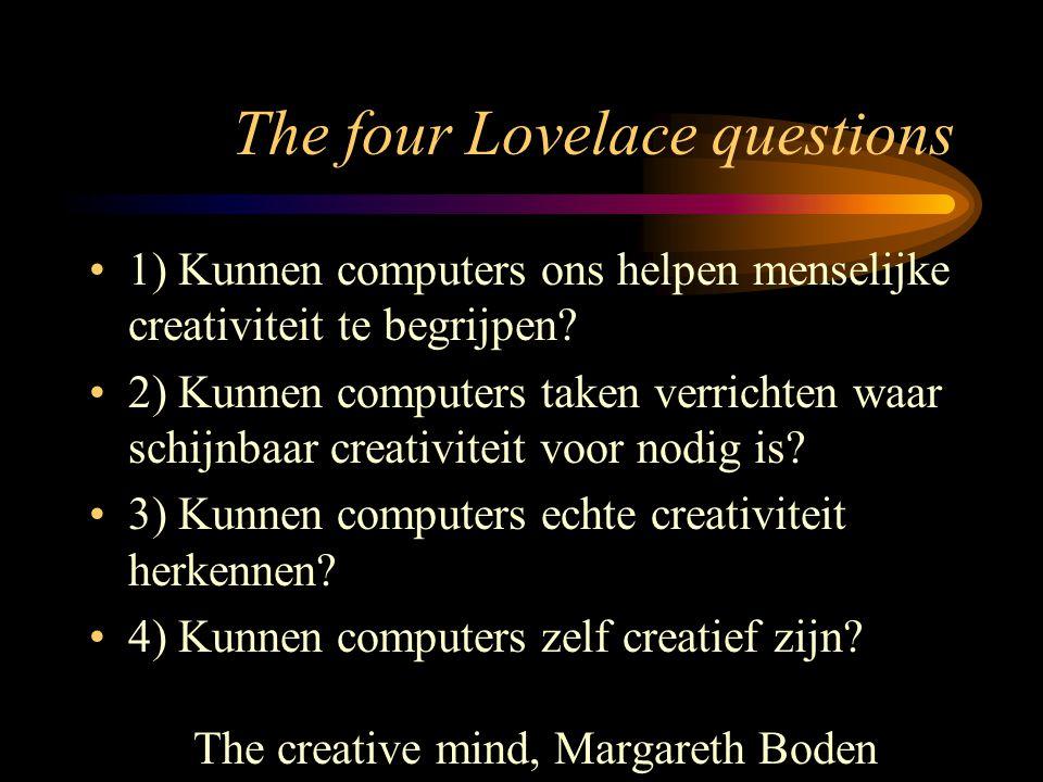 The four Lovelace questions 1) Kunnen computers ons helpen menselijke creativiteit te begrijpen? 2) Kunnen computers taken verrichten waar schijnbaar