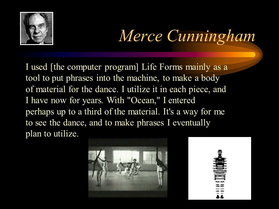 Merce Cunningham I used [the computer program] Life Forms mainly as a tool to put phrases into the machine, to make a body of material for the dance.
