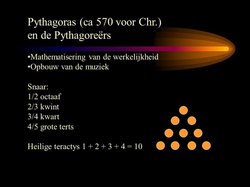 Pythagoras (ca 570 voor Chr.) en de Pythagoreërs Mathematisering van de werkelijkheid Opbouw van de muziek Snaar: 1/2 octaaf 2/3 kwint 3/4 kwart 4/5 grote terts Heilige teractys 1 + 2 + 3 + 4 = 10