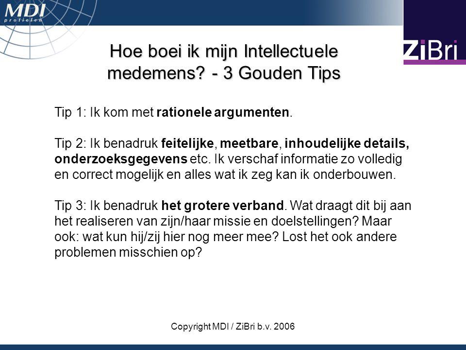 Copyright MDI / ZiBri b.v. 2006 Hoe boei ik mijn Intellectuele medemens? - 3 Gouden Tips Tip 1: Ik kom met rationele argumenten. Tip 2: Ik benadruk fe