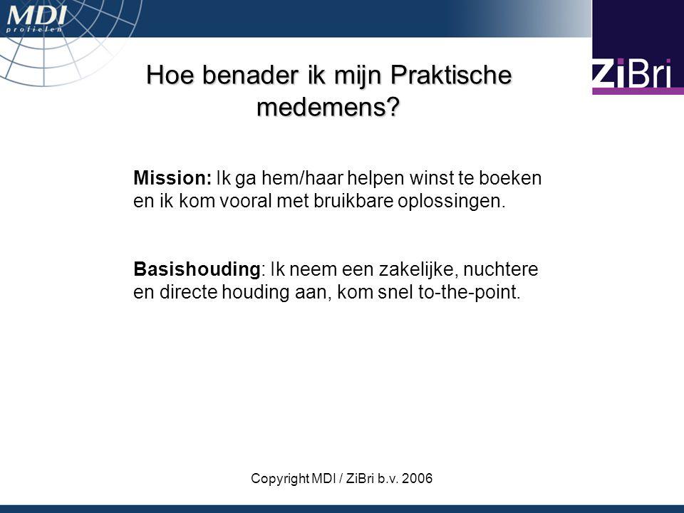 Copyright MDI / ZiBri b.v. 2006 Hoe benader ik mijn Praktische medemens? Mission: Ik ga hem/haar helpen winst te boeken en ik kom vooral met bruikbare