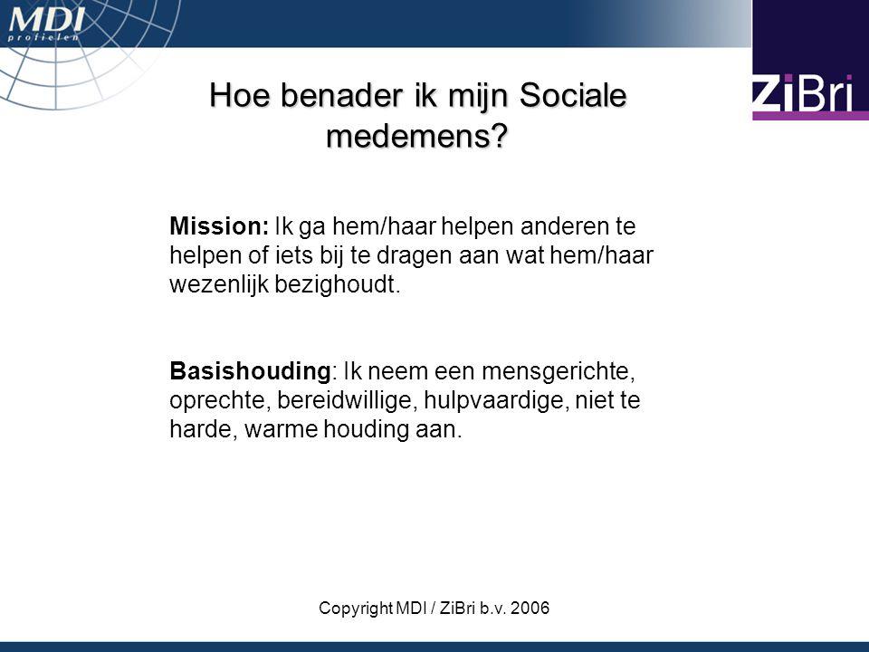 Copyright MDI / ZiBri b.v. 2006 Hoe benader ik mijn Sociale medemens? Mission: Ik ga hem/haar helpen anderen te helpen of iets bij te dragen aan wat h