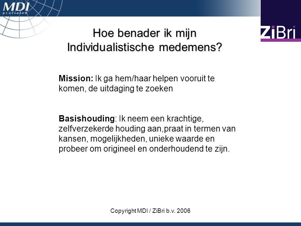 Copyright MDI / ZiBri b.v. 2006 Hoe benader ik mijn Individualistische medemens? Mission: Ik ga hem/haar helpen vooruit te komen, de uitdaging te zoek