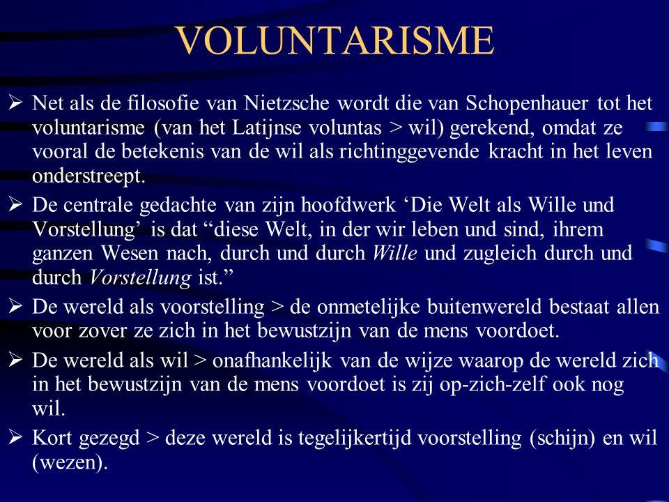 VOLUNTARISME  Net als de filosofie van Nietzsche wordt die van Schopenhauer tot het voluntarisme (van het Latijnse voluntas > wil) gerekend, omdat ze