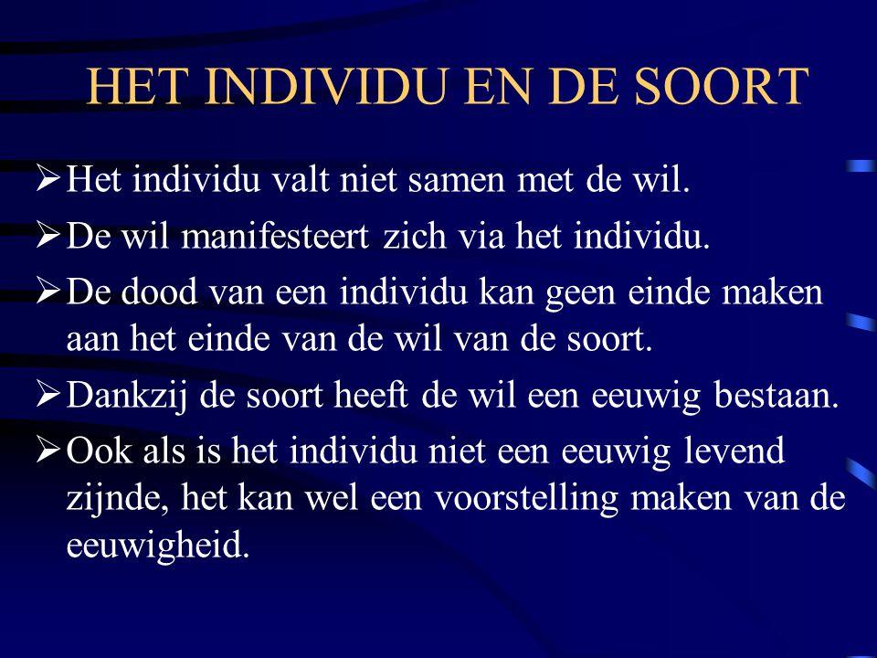 HET INDIVIDU EN DE SOORT  Het individu valt niet samen met de wil.  De wil manifesteert zich via het individu.  De dood van een individu kan geen e
