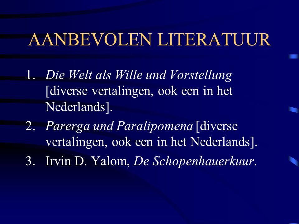 AANBEVOLEN LITERATUUR 1.Die Welt als Wille und Vorstellung [diverse vertalingen, ook een in het Nederlands]. 2.Parerga und Paralipomena [diverse verta