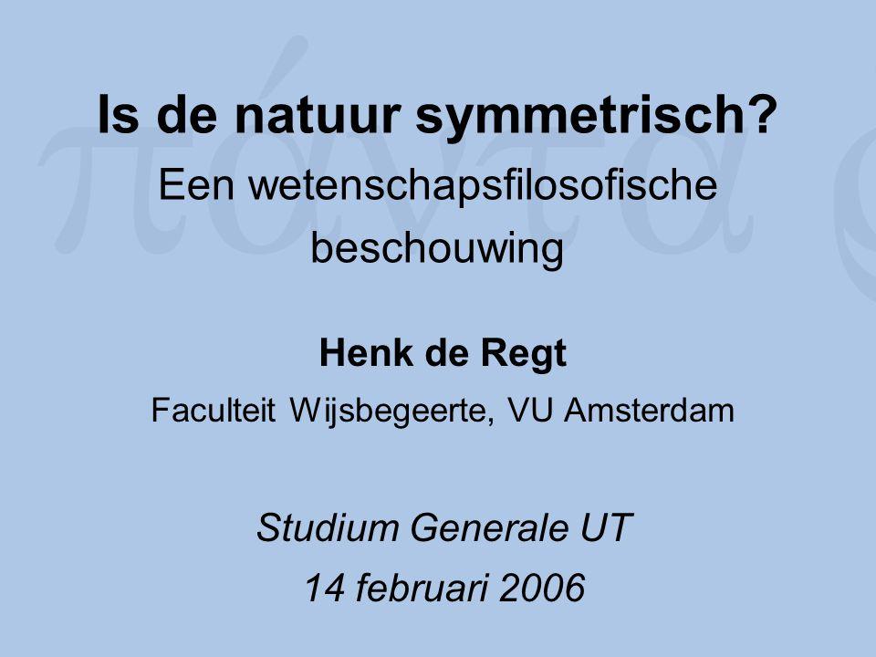 Is de natuur symmetrisch? Een wetenschapsfilosofische beschouwing Henk de Regt Faculteit Wijsbegeerte, VU Amsterdam Studium Generale UT 14 februari 20