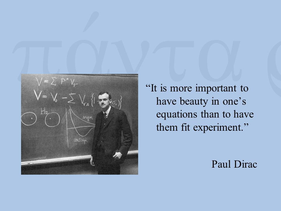 """""""It is more important to have beauty in one's equations than to have them fit experiment."""" Paul Dirac"""