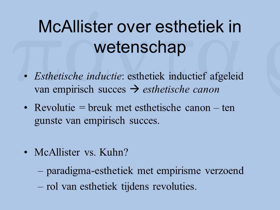 McAllister over esthetiek in wetenschap Esthetische inductie: esthetiek inductief afgeleid van empirisch succes  esthetische canon Revolutie = breuk