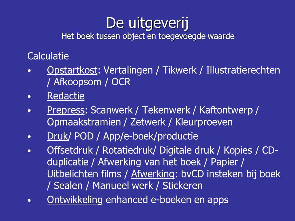 De uitgeverij Het boek tussen object en toegevoegde waarde Calculatie Opstartkost: Vertalingen / Tikwerk / Illustratierechten / Afkoopsom / OCR Redactie Prepress: Scanwerk / Tekenwerk / Kaftontwerp / Opmaakstramien / Zetwerk / Kleurproeven Druk/ POD / App/e-boek/productie Offsetdruk / Rotatiedruk/ Digitale druk / Kopies / CD- duplicatie / Afwerking van het boek / Papier / Uitbelichten films / Afwerking: bvCD insteken bij boek / Sealen / Manueel werk / Stickeren Ontwikkeling enhanced e-boeken en apps