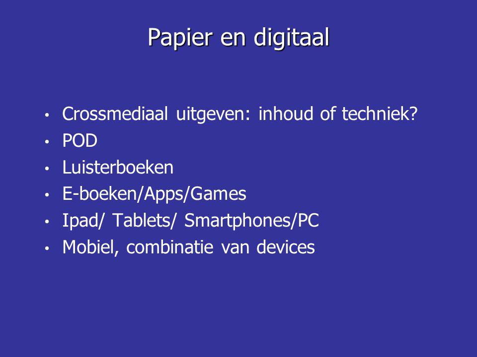 Crossmediaal uitgeven: inhoud of techniek? POD Luisterboeken E-boeken/Apps/Games Ipad/ Tablets/ Smartphones/PC Mobiel, combinatie van devices Papier e