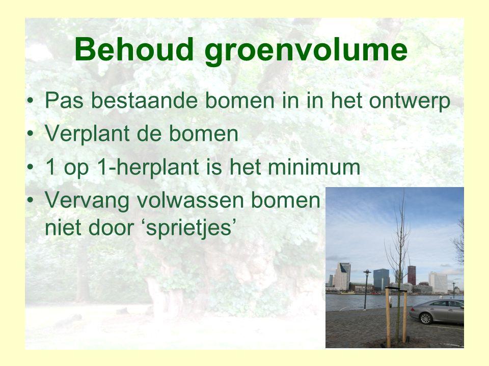 Behoud groenvolume Pas bestaande bomen in in het ontwerp Verplant de bomen 1 op 1-herplant is het minimum Vervang volwassen bomen niet door 'sprietjes