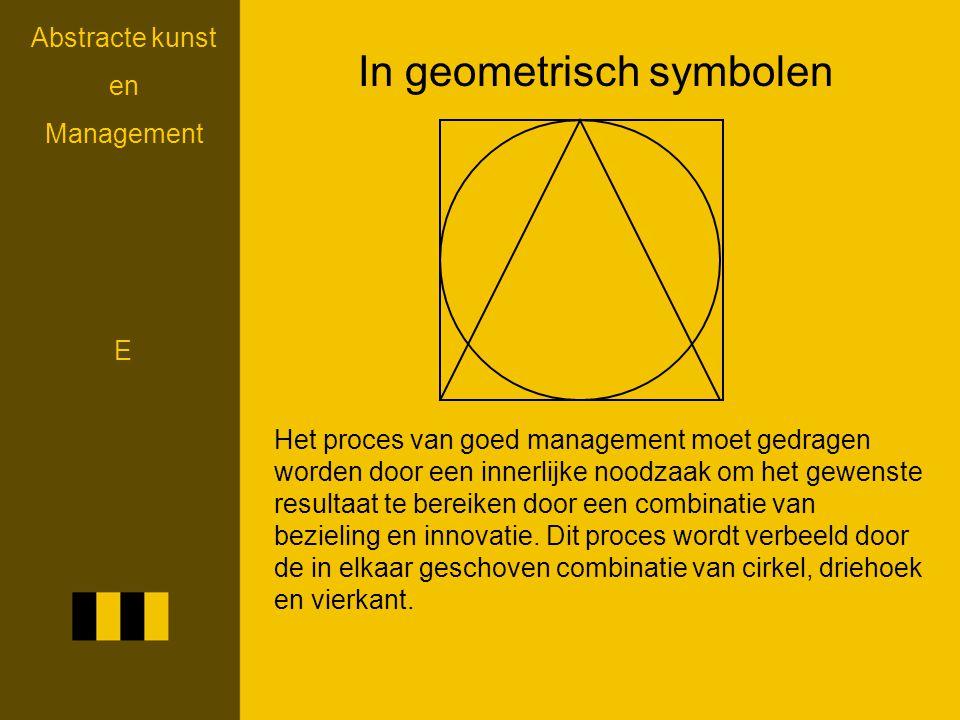 Abstracte kunst en Management In geometrisch symbolen Het proces van goed management moet gedragen worden door een innerlijke noodzaak om het gewenste resultaat te bereiken door een combinatie van bezieling en innovatie.