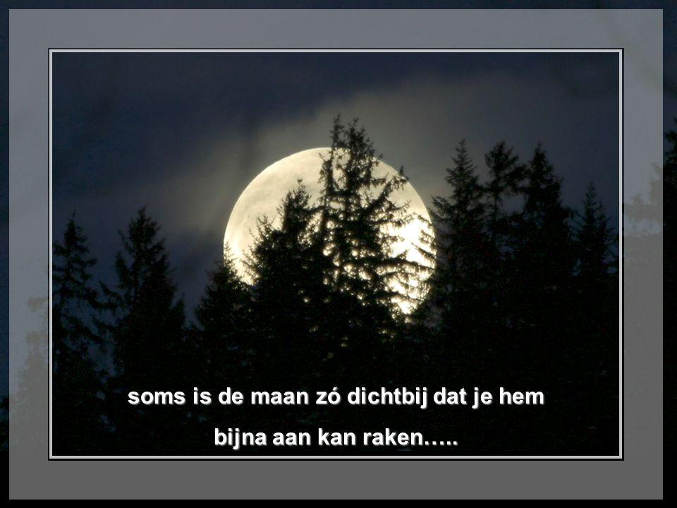 soms is de maan zó dichtbij dat je hem bijna aan kan raken…..