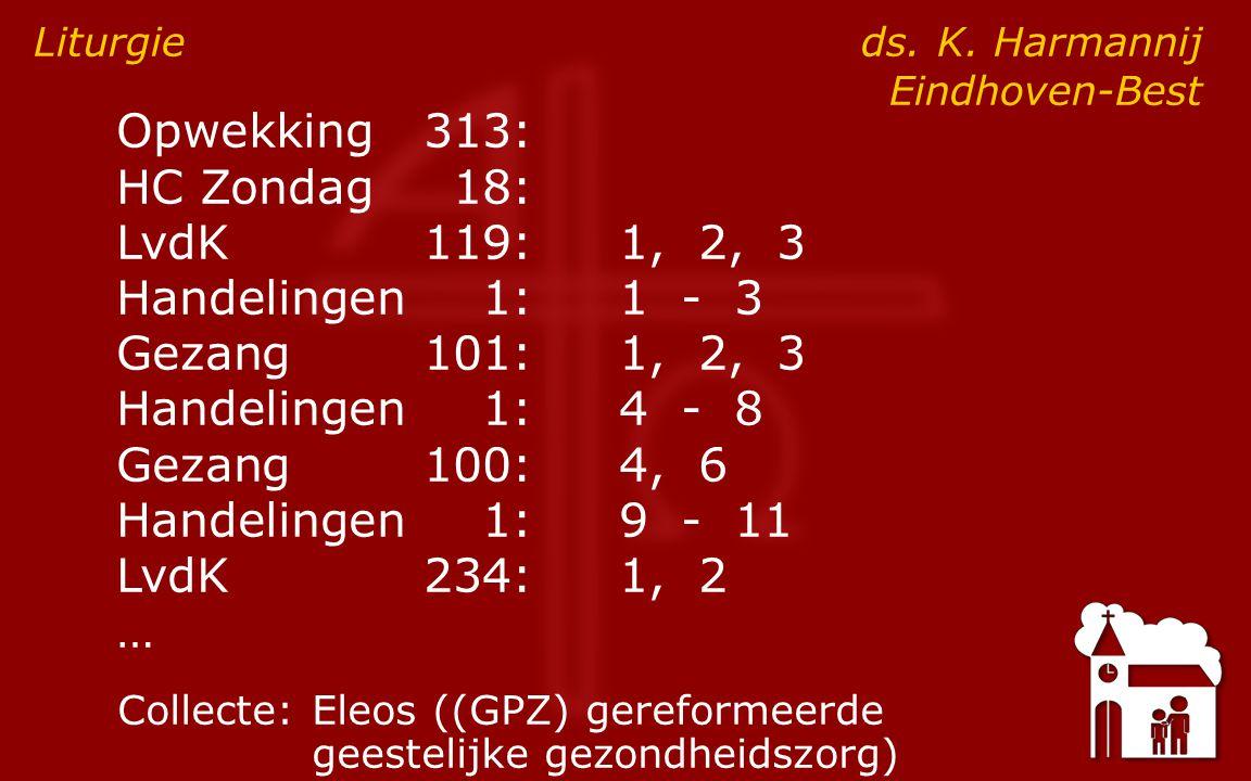 Opwekking313: HC Zondag18: LvdK119:1, 2, 3 Handelingen1:1 - 3 Gezang101:1, 2, 3 Handelingen1:4 - 8 Gezang100:4, 6 Handelingen1:9 - 11 LvdK234:1, 2 … Liturgie ds.