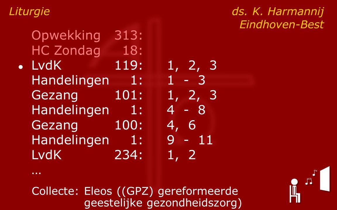 Opwekking313: HC Zondag18: ● LvdK119:1, 2, 3 Handelingen1:1 - 3 Gezang101:1, 2, 3 Handelingen1:4 - 8 Gezang100:4, 6 Handelingen1:9 - 11 LvdK234:1, 2 … Liturgie ds.