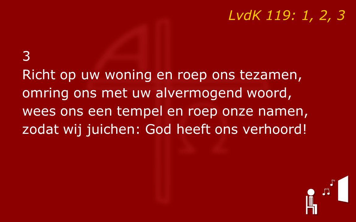LvdK 119: 1, 2, 3 3 Richt op uw woning en roep ons tezamen, omring ons met uw alvermogend woord, wees ons een tempel en roep onze namen, zodat wij juichen: God heeft ons verhoord!