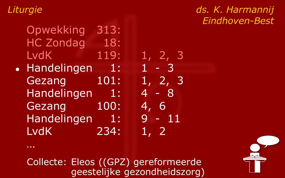 Opwekking313: HC Zondag18: LvdK119:1, 2, 3 ● Handelingen1:1 - 3 Gezang101:1, 2, 3 Handelingen1:4 - 8 Gezang100:4, 6 Handelingen1:9 - 11 LvdK234:1, 2 … Liturgie ds.