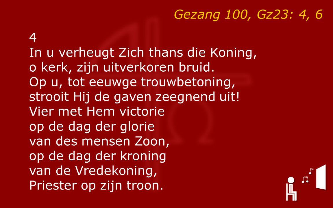 Gezang 100, Gz23: 4, 6 4 In u verheugt Zich thans die Koning, o kerk, zijn uitverkoren bruid.