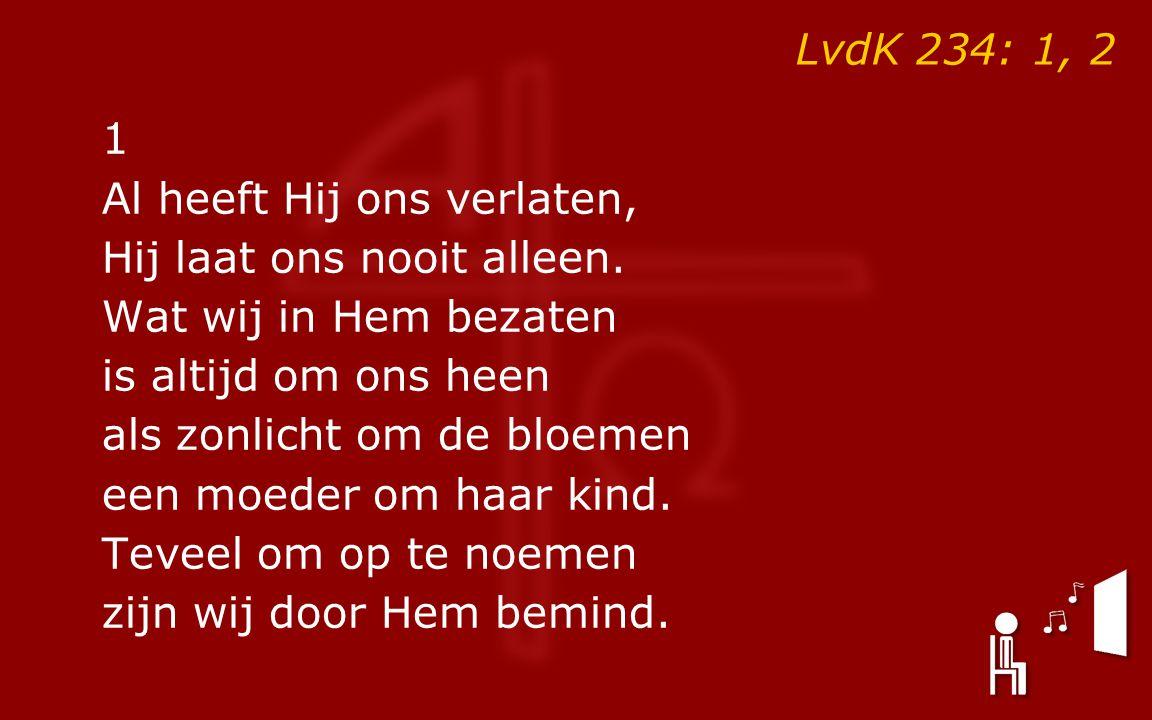 LvdK 234: 1, 2 1 Al heeft Hij ons verlaten, Hij laat ons nooit alleen.