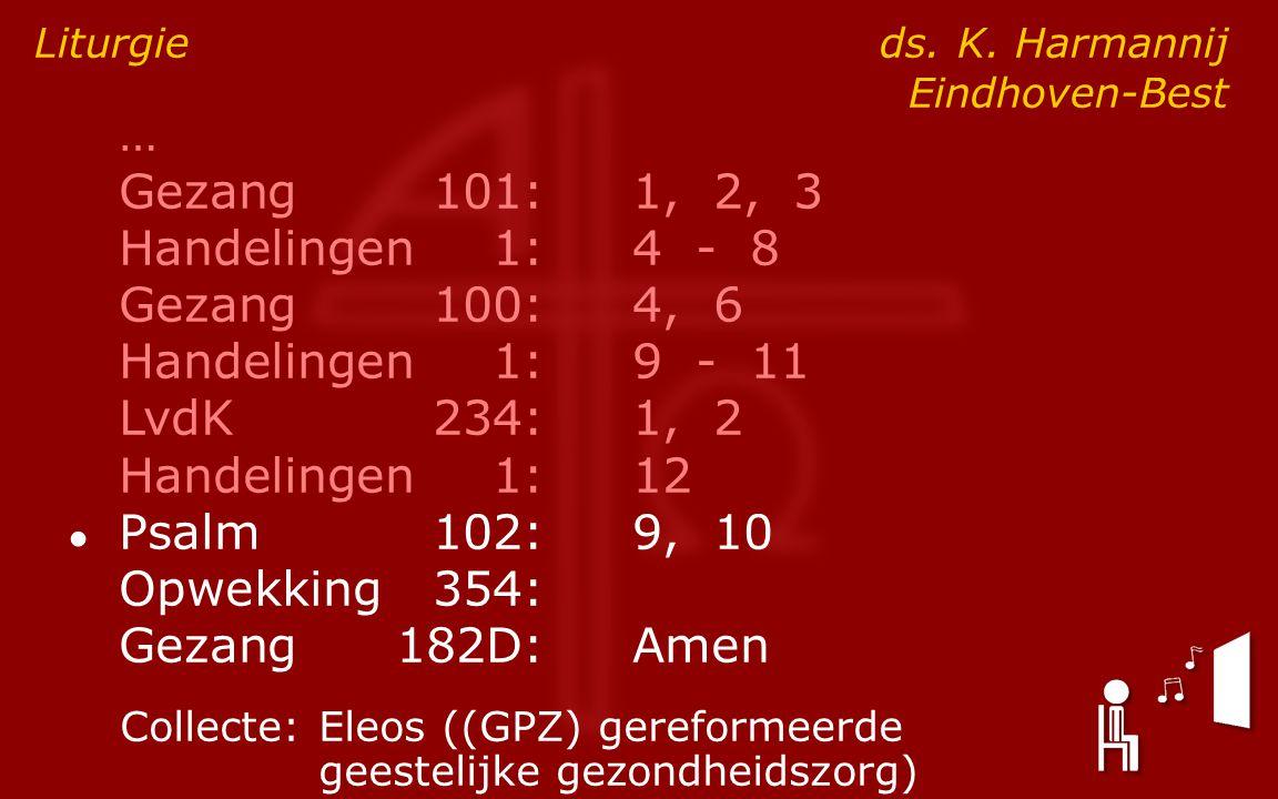 … Gezang101:1, 2, 3 Handelingen1:4 - 8 Gezang100:4, 6 Handelingen1:9 - 11 LvdK234:1, 2 Handelingen1:12 ● Psalm102:9, 10 Opwekking354: Gezang182D:Amen Liturgie ds.