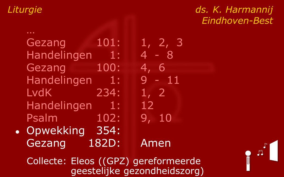 … Gezang101:1, 2, 3 Handelingen1:4 - 8 Gezang100:4, 6 Handelingen1:9 - 11 LvdK234:1, 2 Handelingen1:12 Psalm102:9, 10 ● Opwekking354: Gezang182D:Amen Liturgie ds.