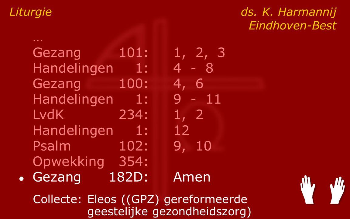 … Gezang101:1, 2, 3 Handelingen1:4 - 8 Gezang100:4, 6 Handelingen1:9 - 11 LvdK234:1, 2 Handelingen1:12 Psalm102:9, 10 Opwekking354: ● Gezang182D:Amen Liturgie ds.