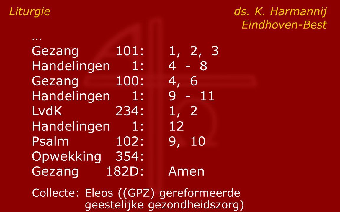 … Gezang101:1, 2, 3 Handelingen1:4 - 8 Gezang100:4, 6 Handelingen1:9 - 11 LvdK234:1, 2 Handelingen1:12 Psalm102:9, 10 Opwekking354: Gezang182D:Amen Liturgie ds.