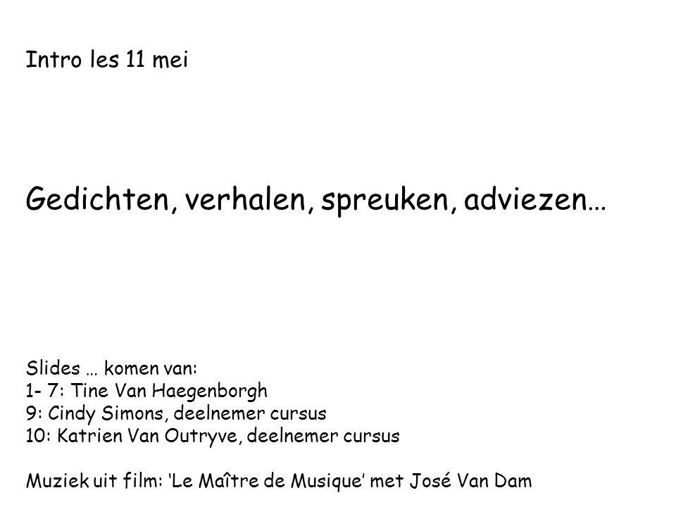 Intro les 11 mei Gedichten, verhalen, spreuken, adviezen… Slides … komen van: 1- 7: Tine Van Haegenborgh 9: Cindy Simons, deelnemer cursus 10: Katrien Van Outryve, deelnemer cursus Muziek uit film: 'Le Maître de Musique' met José Van Dam