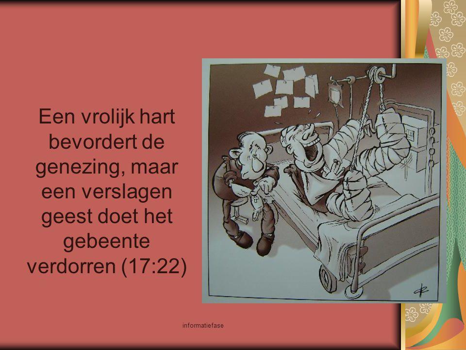 informatiefase Een vrolijk hart bevordert de genezing, maar een verslagen geest doet het gebeente verdorren (17:22)