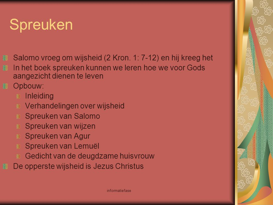 informatiefase Spreuken Salomo vroeg om wijsheid (2 Kron. 1: 7-12) en hij kreeg het In het boek spreuken kunnen we leren hoe we voor Gods aangezicht d