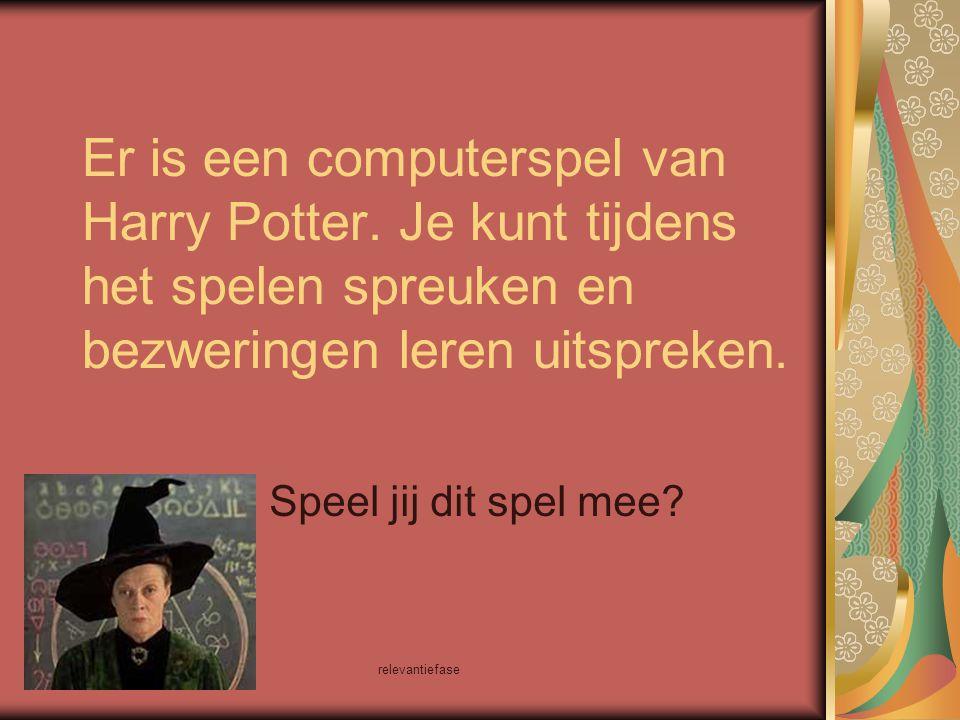relevantiefase Er is een computerspel van Harry Potter. Je kunt tijdens het spelen spreuken en bezweringen leren uitspreken. Speel jij dit spel mee?