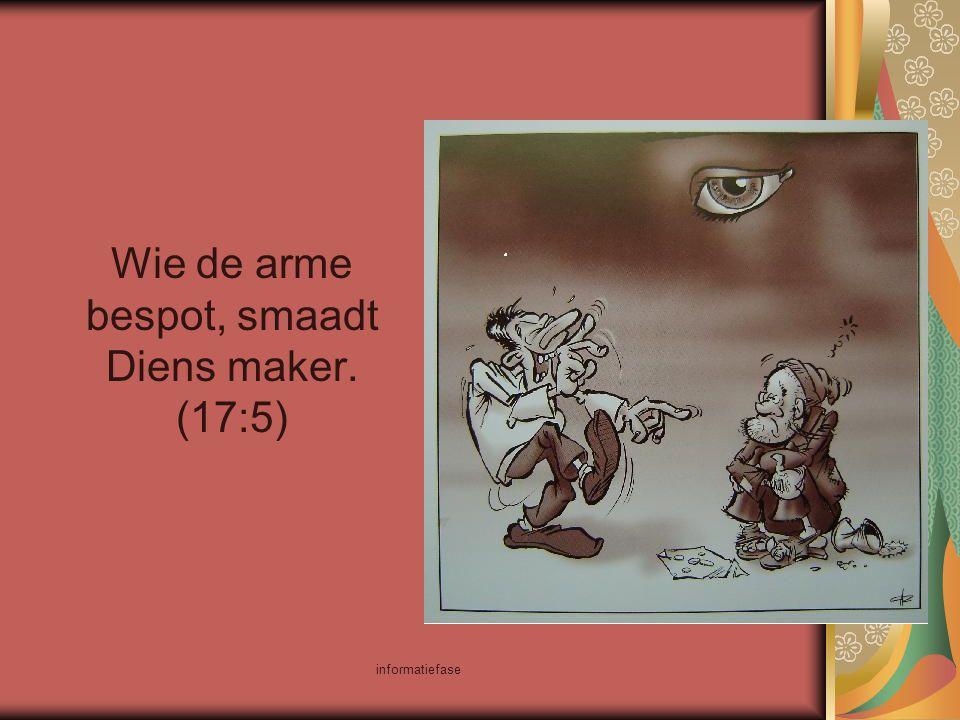 informatiefase Wie de arme bespot, smaadt Diens maker. (17:5)