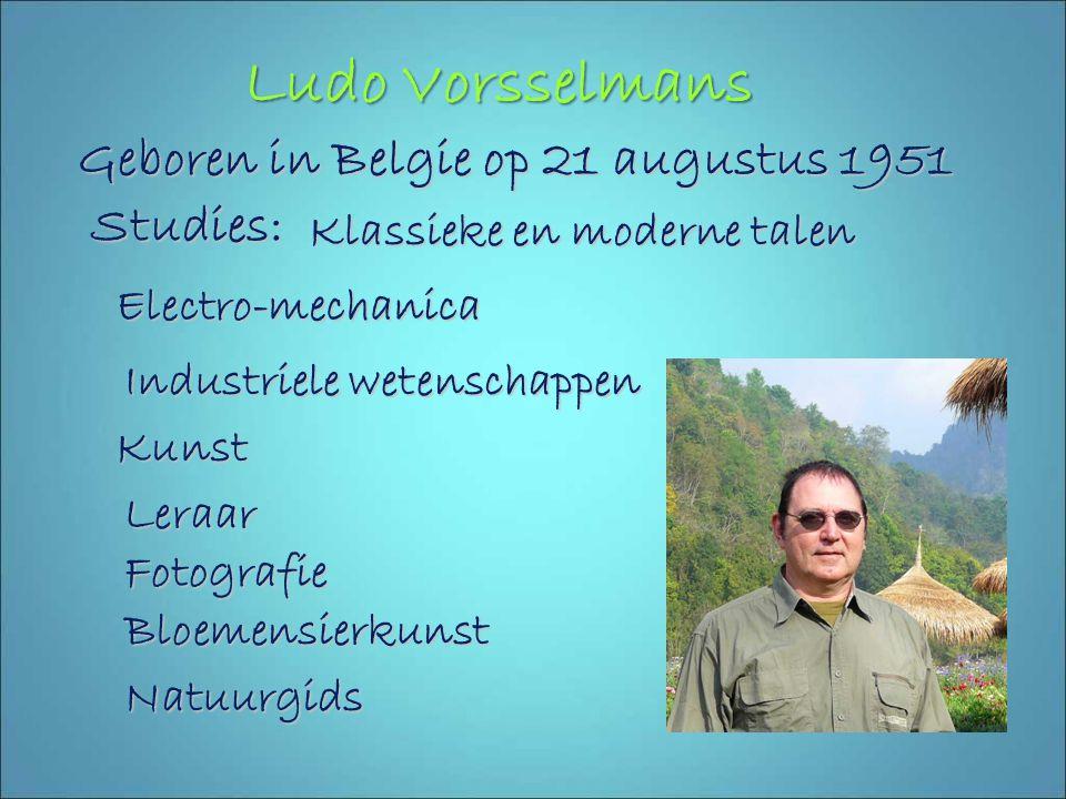 Ludo Vorsselmans Geboren in Belgie op 21 augustus 1951 Studies: Klassieke en moderne talen Electro-mechanica Industriele wetenschappen Kunst Leraar Fotografie Bloemensierkunst Natuurgids