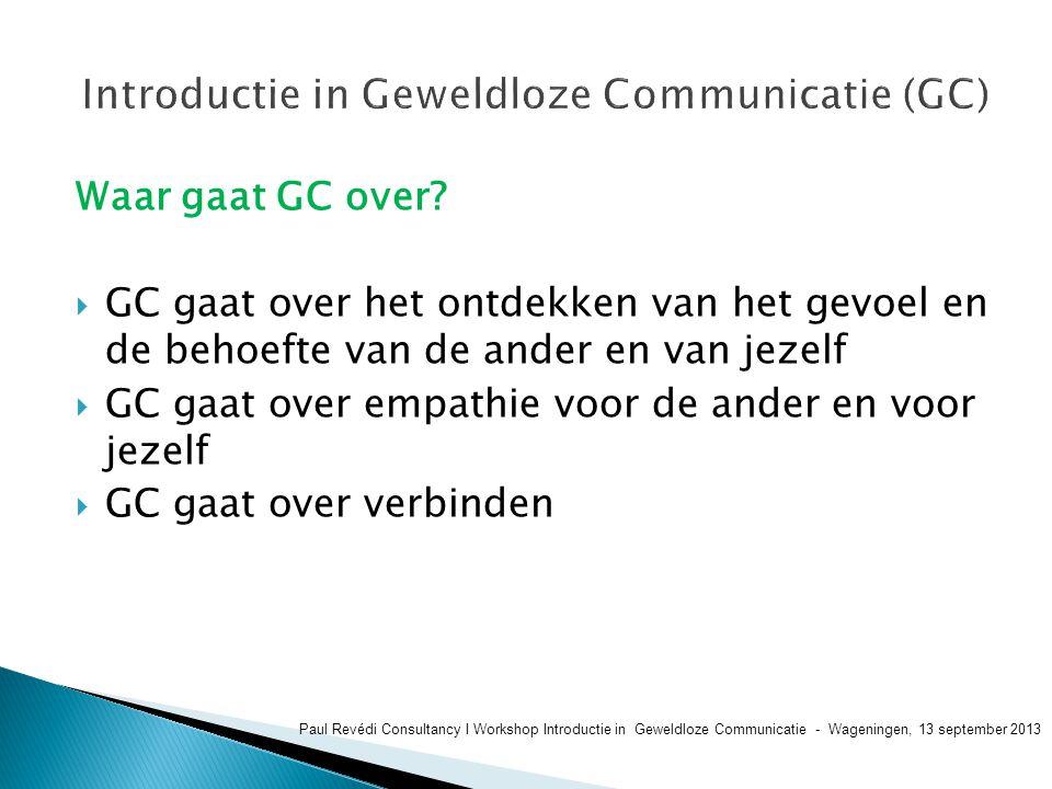 Waar gaat GC over?  GC gaat over het ontdekken van het gevoel en de behoefte van de ander en van jezelf  GC gaat over empathie voor de ander en voor