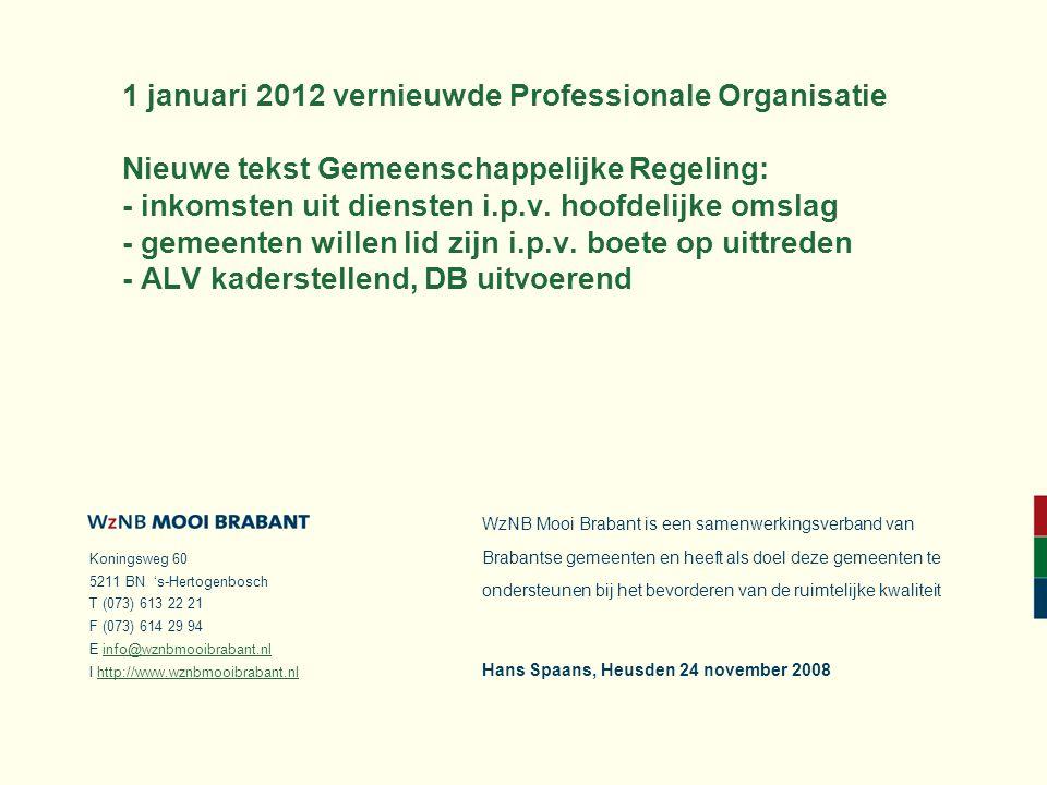 Koningsweg 60 5211 BN 's-Hertogenbosch T (073) 613 22 21 F (073) 614 29 94 E info@wznbmooibrabant.nlinfo@wznbmooibrabant.nl I http://www.wznbmooibrabant.nlhttp://www.wznbmooibrabant.nl WzNB Mooi Brabant is een samenwerkingsverband van Brabantse gemeenten en heeft als doel deze gemeenten te ondersteunen bij het bevorderen van de ruimtelijke kwaliteit 1 januari 2012 vernieuwde Professionale Organisatie Nieuwe tekst Gemeenschappelijke Regeling: - inkomsten uit diensten i.p.v.