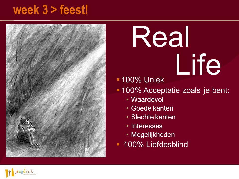  100% Uniek  100% Acceptatie zoals je bent: Waardevol Goede kanten Slechte kanten Interesses Mogelijkheden  100% Liefdesblind Real Life week 3 > feest!